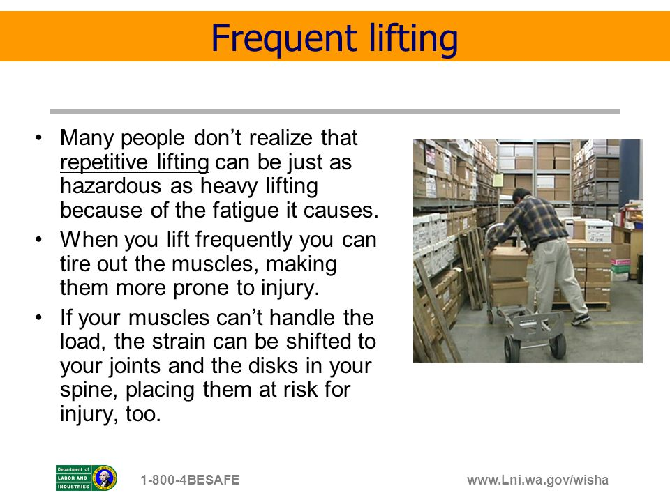 Frequent lifting Many people don't realize that repetitive lifting can be just as hazardous as heavy lifting because of the fatigue it causes.