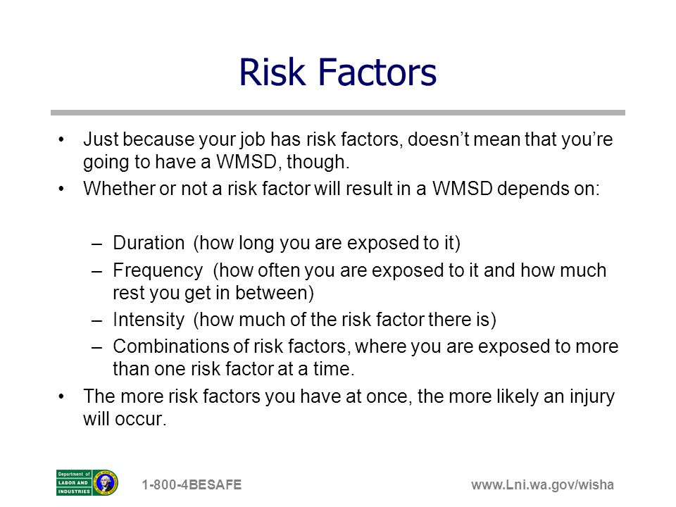 Risk Factors Just because your job has risk factors, doesn't mean that you're going to have a WMSD, though.