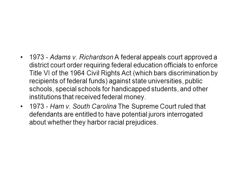 Adams v. Richardson A federal appeals court approved a district court order requiring federal education officials to enforce Title VI of the 1964 Civil Rights Act (which bars discrimination by recipients of federal funds) against state universities, public schools, special schools for handicapped students, and other institutions that received federal money.