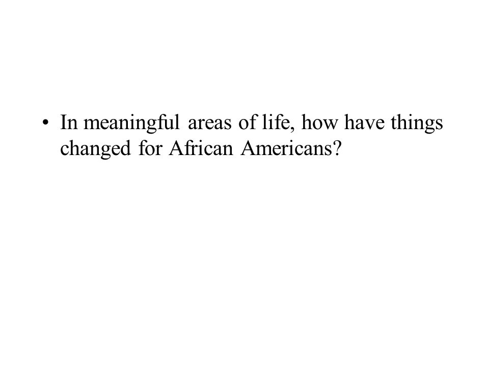 In meaningful areas of life, how have things changed for African Americans