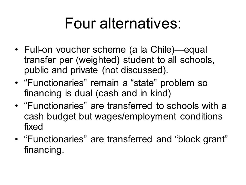 Four alternatives: Full-on voucher scheme (a la Chile)—equal transfer per (weighted) student to all schools, public and private (not discussed).