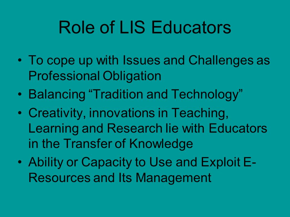 Role of LIS Educators To cope up with Issues and Challenges as Professional Obligation. Balancing Tradition and Technology