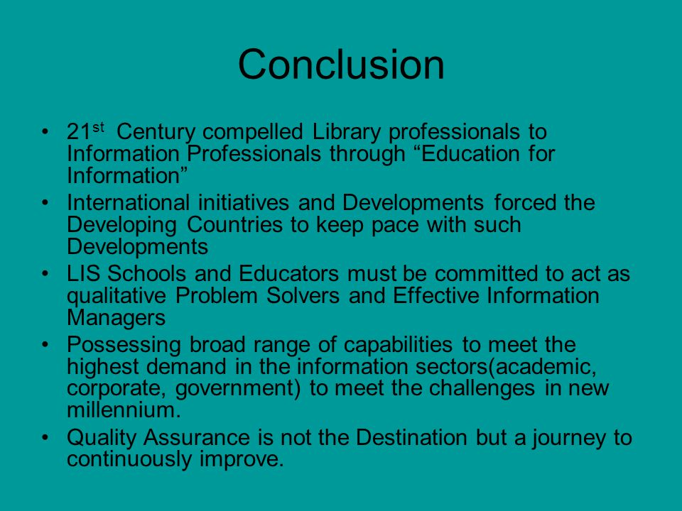 Conclusion 21st Century compelled Library professionals to Information Professionals through Education for Information