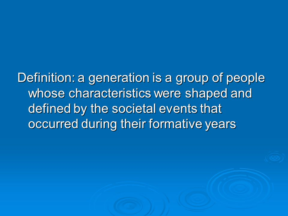 Definition: a generation is a group of people whose characteristics were shaped and defined by the societal events that occurred during their formative years