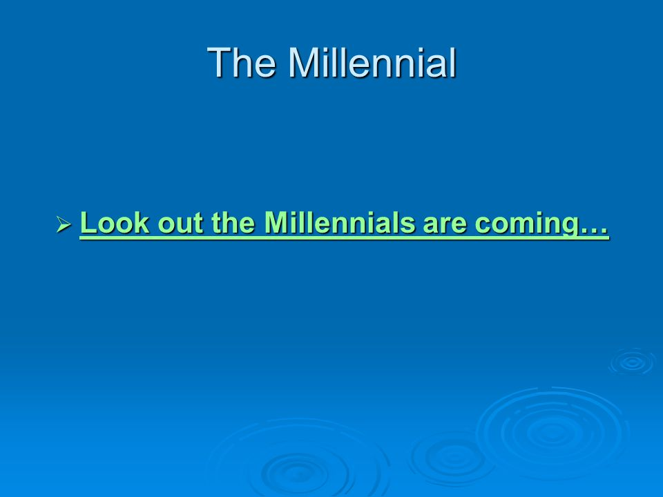 Look out the Millennials are coming…