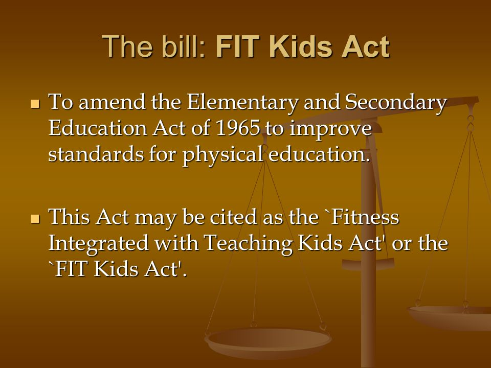 The bill: FIT Kids Act To amend the Elementary and Secondary Education Act of 1965 to improve standards for physical education.