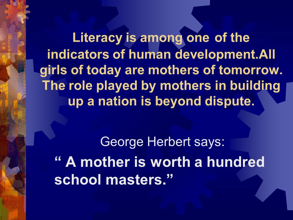 George Herbert says: A mother is worth a hundred school masters.