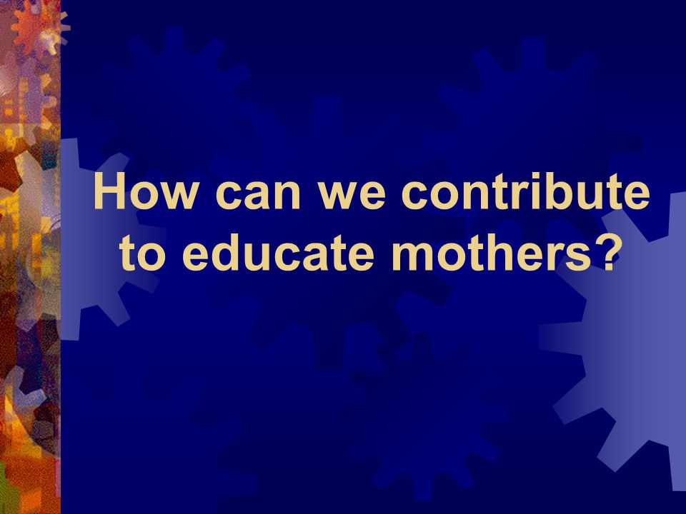 How can we contribute to educate mothers