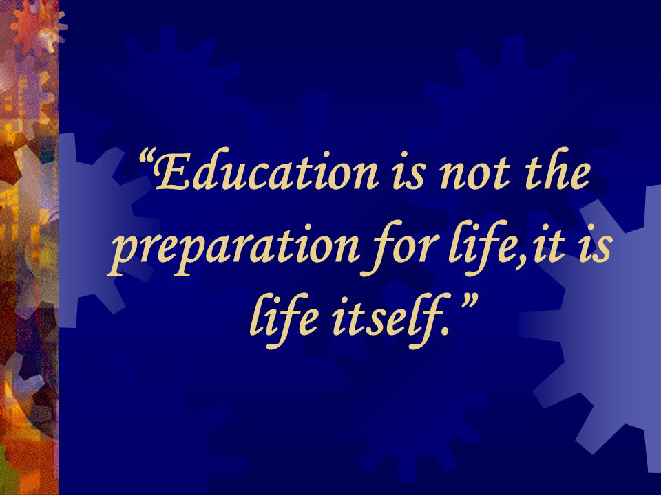 Education is not the preparation for life,it is life itself.
