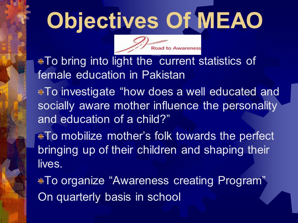 Objectives Of MEAO To bring into light the current statistics of female education in Pakistan.