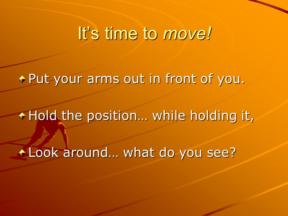 It's time to move! Put your arms out in front of you.