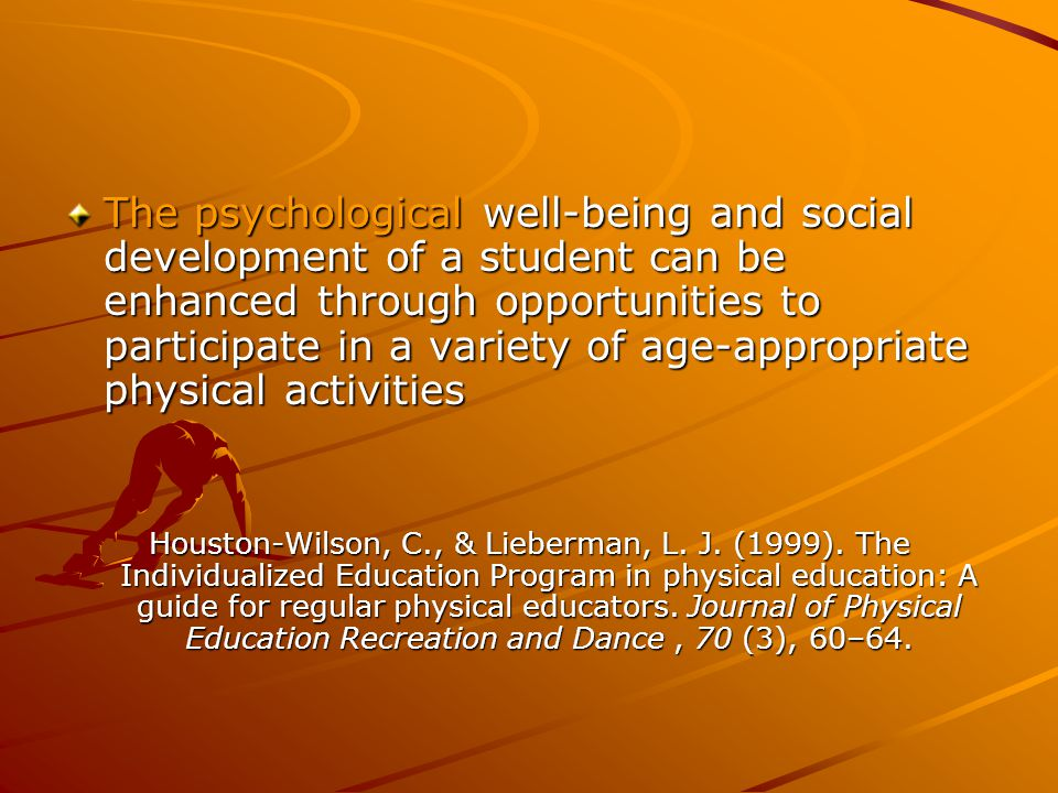 The psychological well-being and social development of a student can be enhanced through opportunities to participate in a variety of age-appropriate physical activities