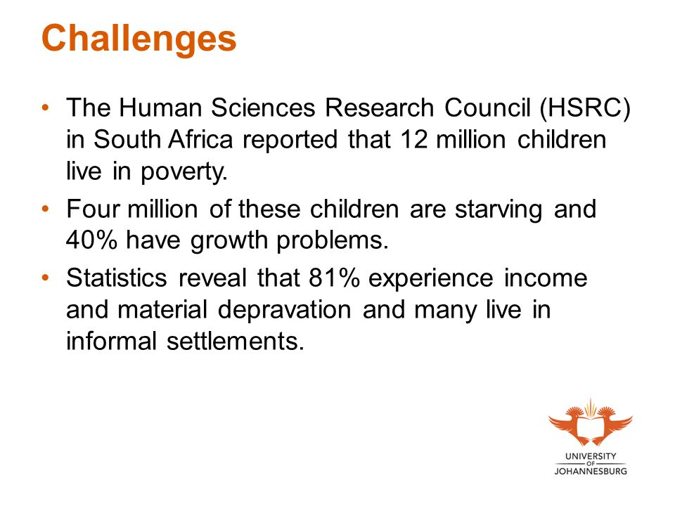 Challenges The Human Sciences Research Council (HSRC) in South Africa reported that 12 million children live in poverty.