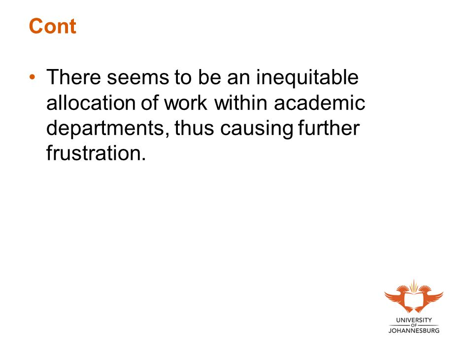 Cont There seems to be an inequitable allocation of work within academic departments, thus causing further frustration.