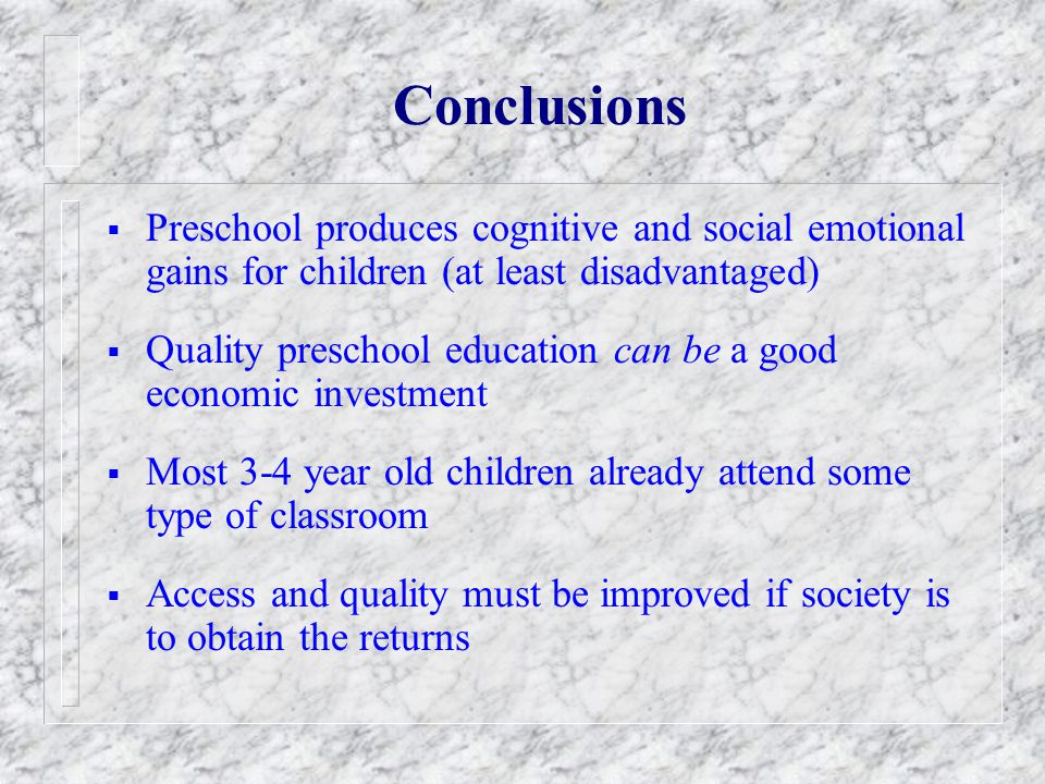 Conclusions Preschool produces cognitive and social emotional gains for children (at least disadvantaged)