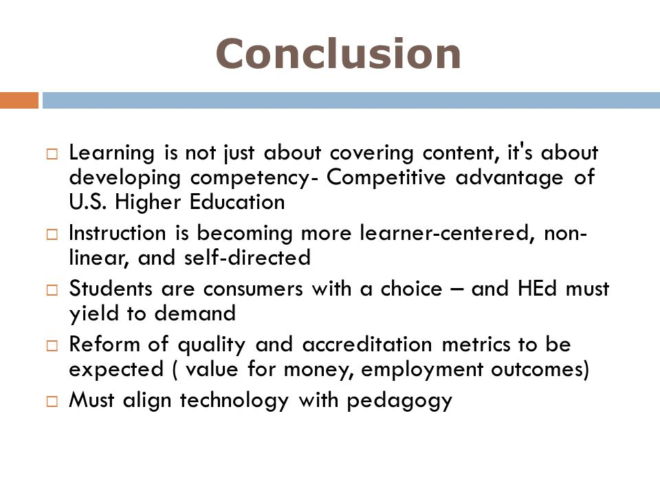 Conclusion Learning is not just about covering content, it s about developing competency- Competitive advantage of U.S. Higher Education.