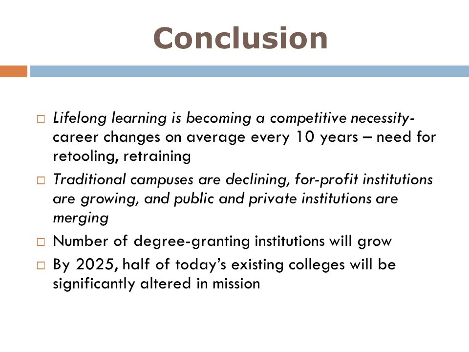 Conclusion Lifelong learning is becoming a competitive necessity- career changes on average every 10 years – need for retooling, retraining.