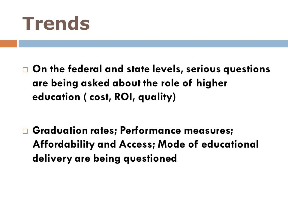 Trends On the federal and state levels, serious questions are being asked about the role of higher education ( cost, ROI, quality)