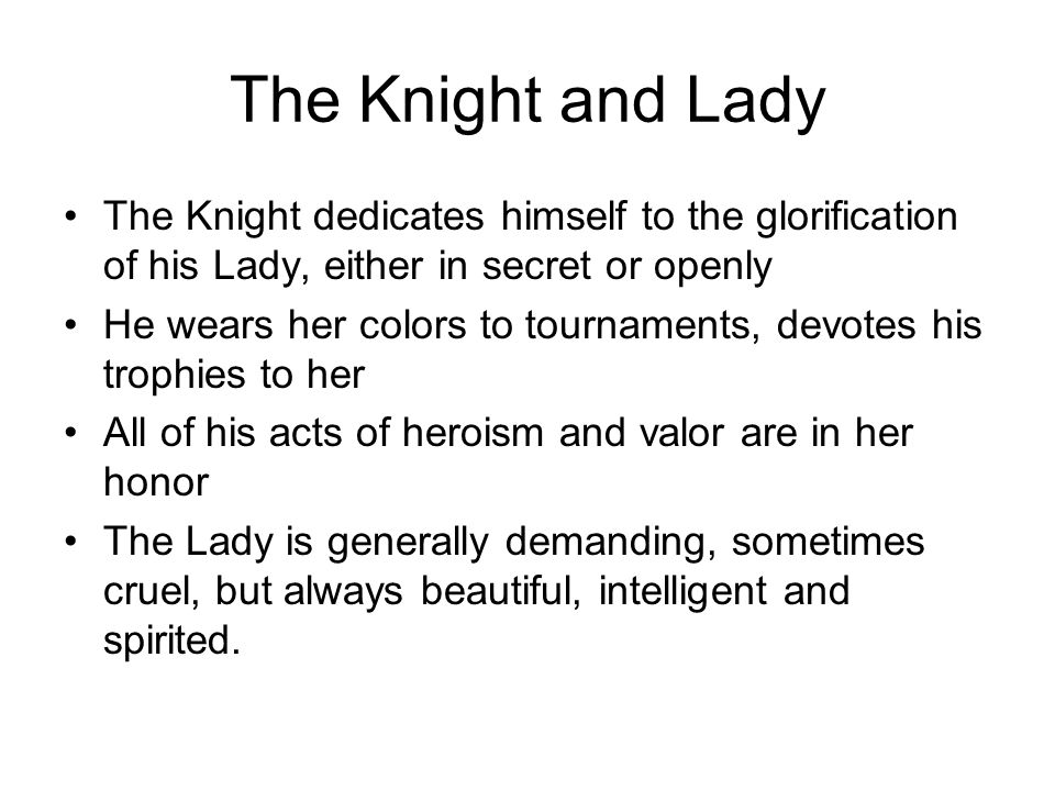 The Knight and Lady The Knight dedicates himself to the glorification of his Lady, either in secret or openly.