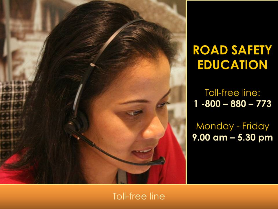 ROAD SAFETY EDUCATION Toll-free line: 1 -800 – 880 – 773