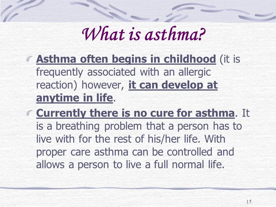 What is asthma Asthma often begins in childhood (it is frequently associated with an allergic reaction) however, it can develop at anytime in life.