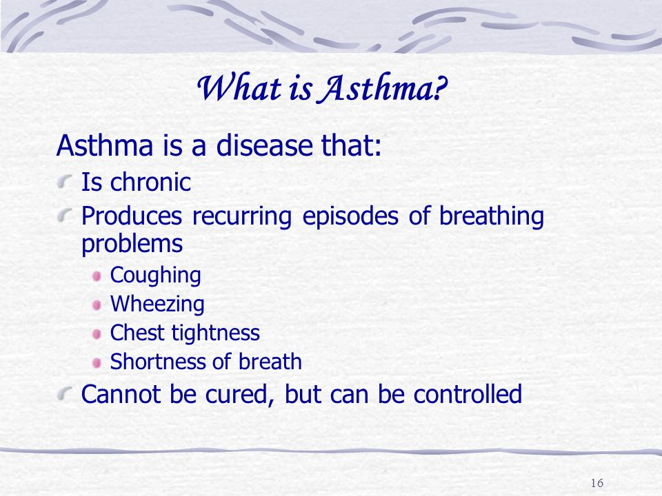 What is Asthma Asthma is a disease that: Is chronic