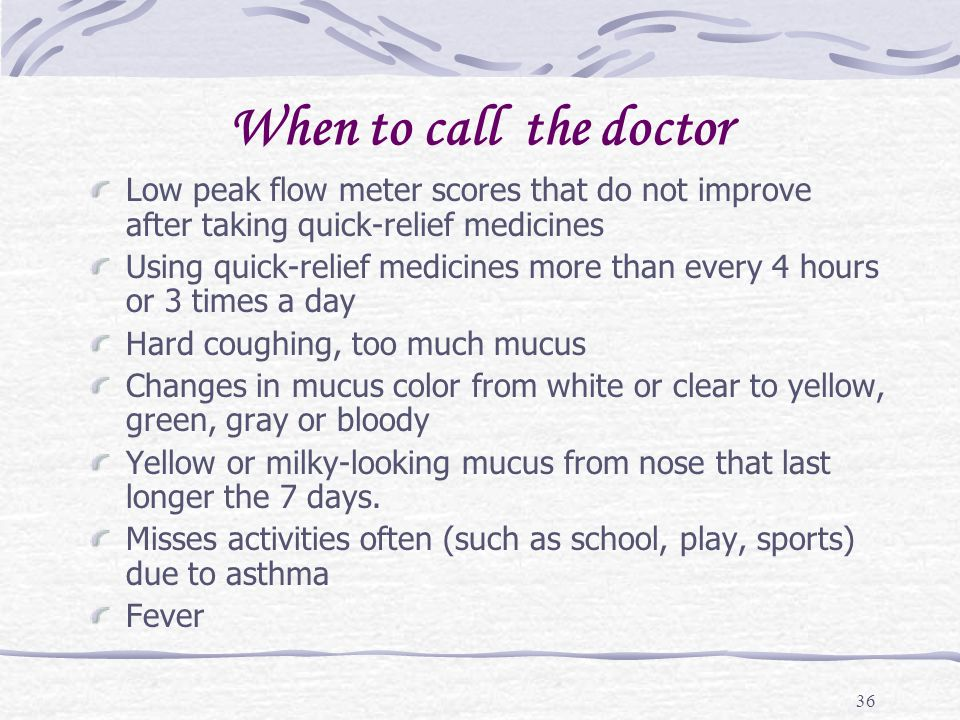 When to call the doctor Low peak flow meter scores that do not improve after taking quick-relief medicines.