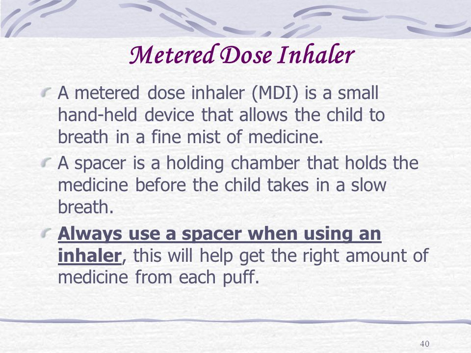Metered Dose Inhaler A metered dose inhaler (MDI) is a small hand-held device that allows the child to breath in a fine mist of medicine.