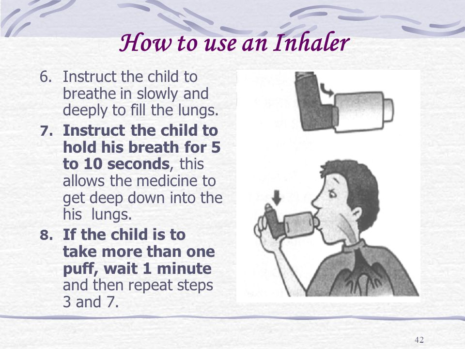 How to use an Inhaler 6. Instruct the child to breathe in slowly and deeply to fill the lungs.