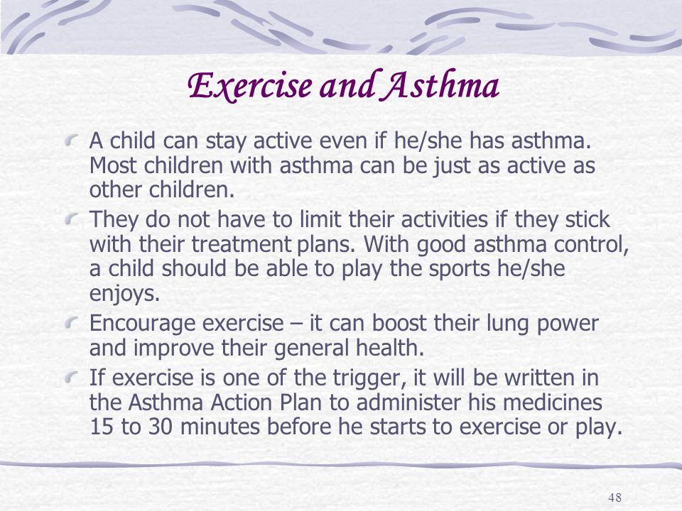 Exercise and Asthma A child can stay active even if he/she has asthma. Most children with asthma can be just as active as other children.
