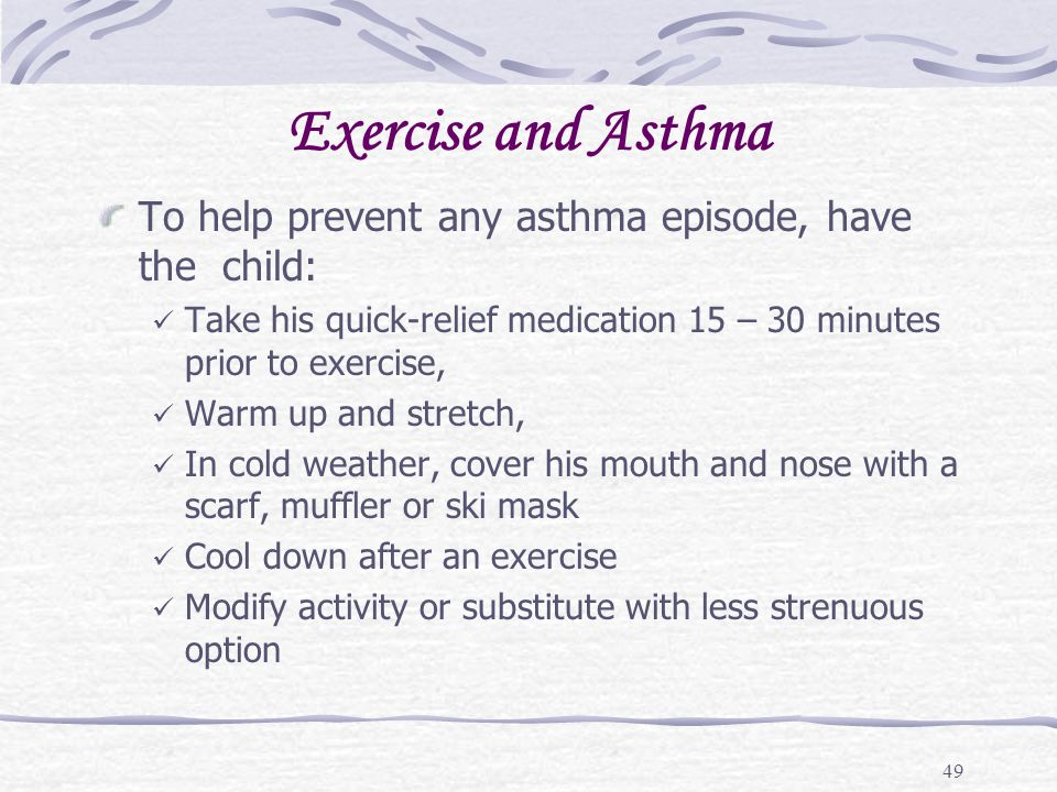 Exercise and Asthma To help prevent any asthma episode, have the child: Take his quick-relief medication 15 – 30 minutes prior to exercise,