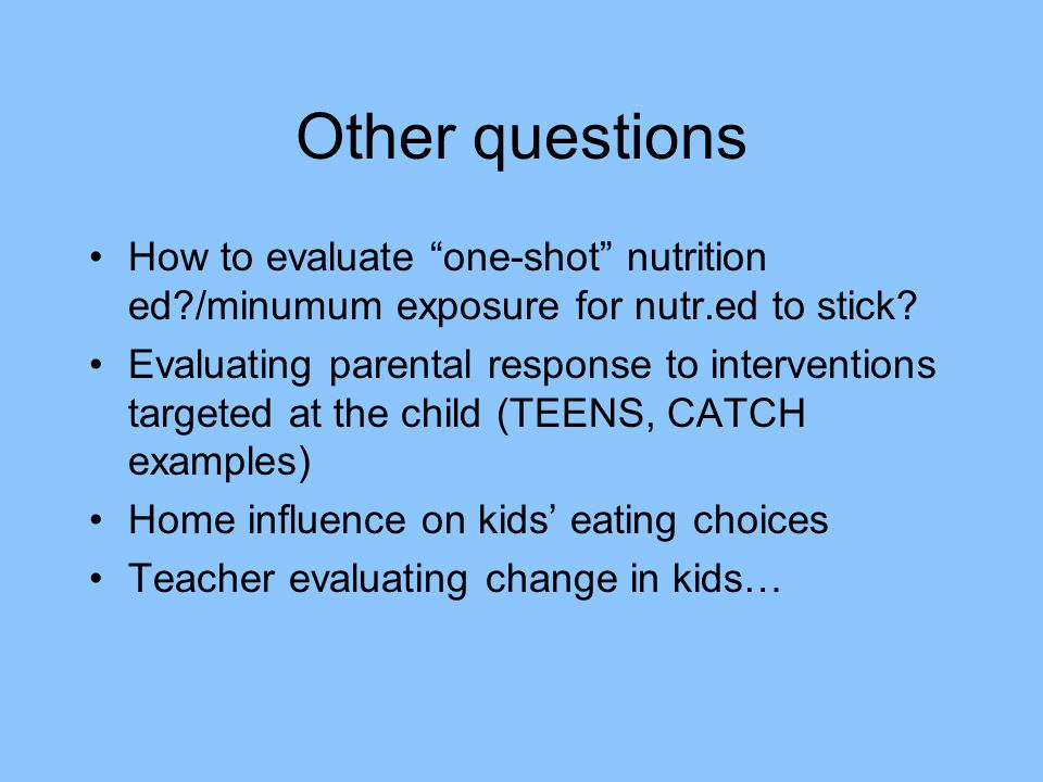 Other questions How to evaluate one-shot nutrition ed /minumum exposure for nutr.ed to stick