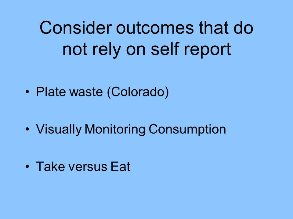 Consider outcomes that do not rely on self report