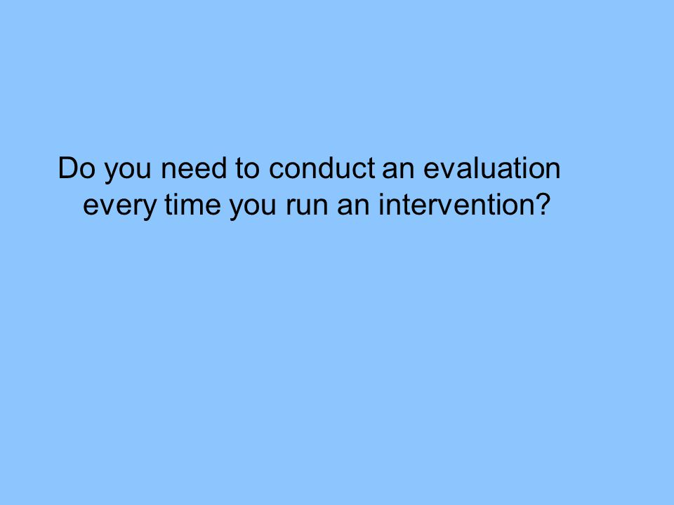 Do you need to conduct an evaluation every time you run an intervention