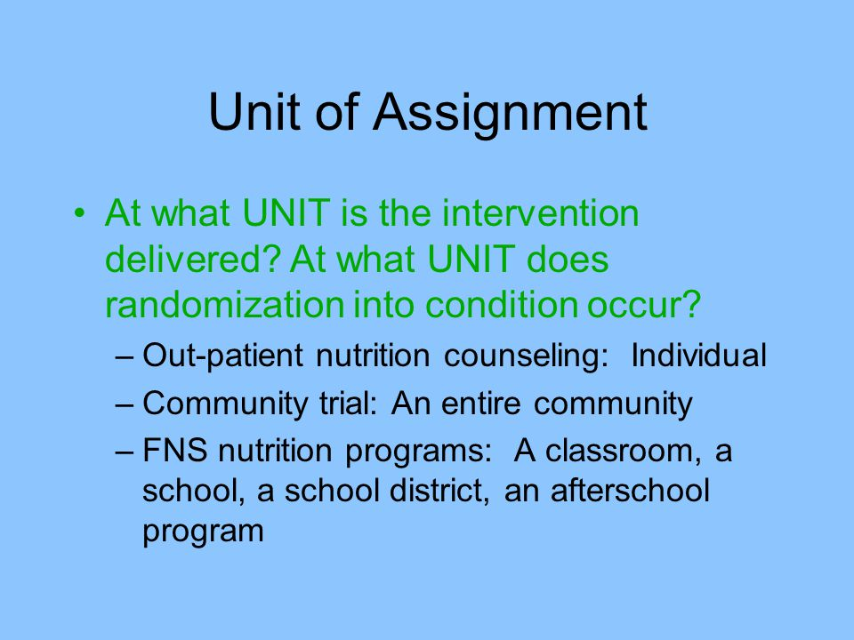 Unit of Assignment At what UNIT is the intervention delivered At what UNIT does randomization into condition occur