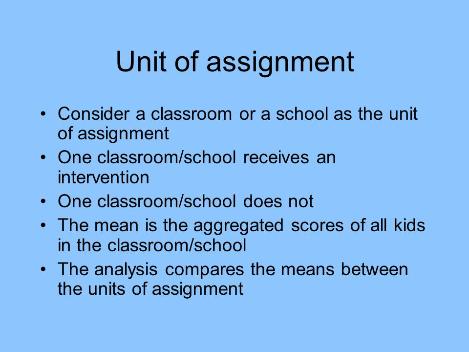 Unit of assignment Consider a classroom or a school as the unit of assignment. One classroom/school receives an intervention.
