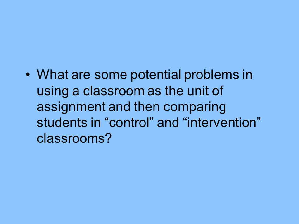 What are some potential problems in using a classroom as the unit of assignment and then comparing students in control and intervention classrooms