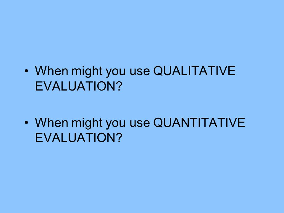 When might you use QUALITATIVE EVALUATION