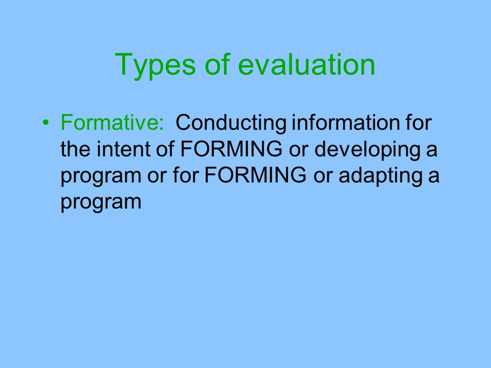 Types of evaluation Formative: Conducting information for the intent of FORMING or developing a program or for FORMING or adapting a program.