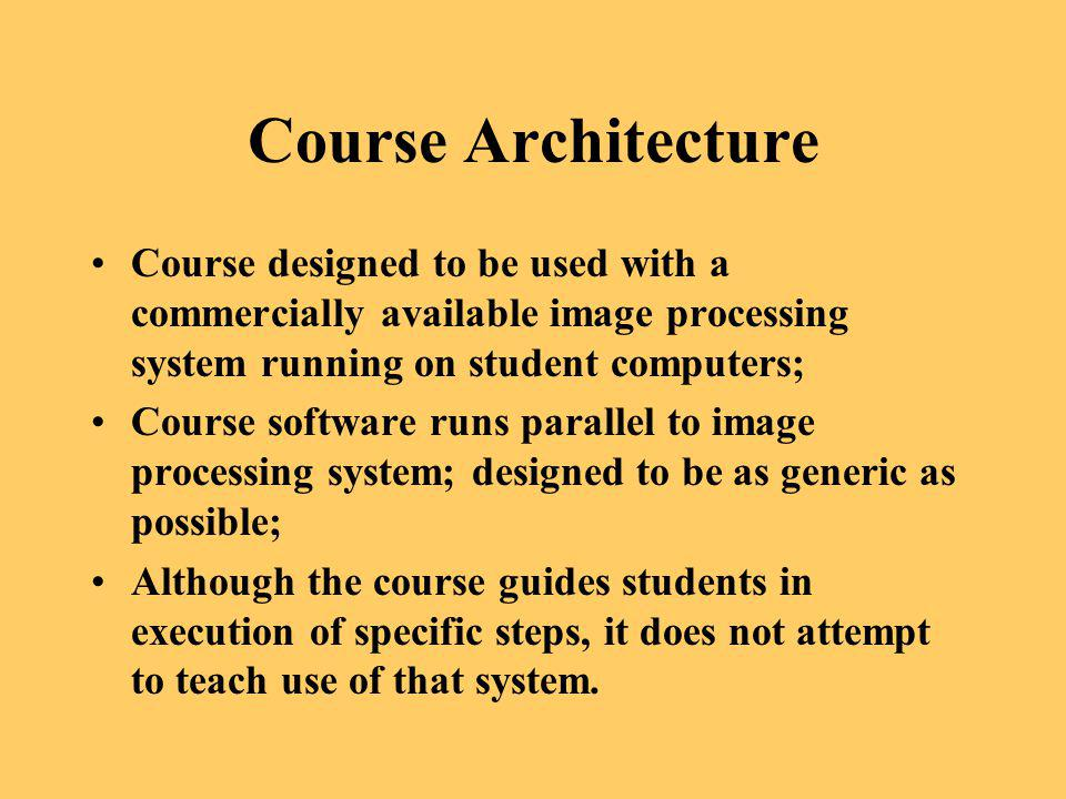Course Architecture Course designed to be used with a commercially available image processing system running on student computers;