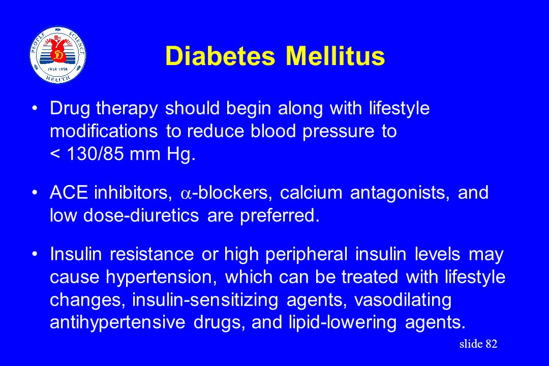 Diabetes Mellitus Drug therapy should begin along with lifestyle modifications to reduce blood pressure to.