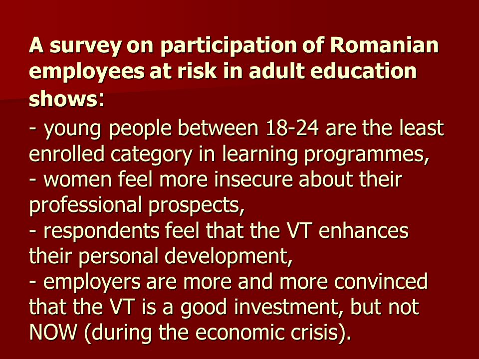 A survey on participation of Romanian employees at risk in adult education shows: - young people between 18-24 are the least enrolled category in learning programmes, - women feel more insecure about their professional prospects, - respondents feel that the VT enhances their personal development, - employers are more and more convinced that the VT is a good investment, but not NOW (during the economic crisis).