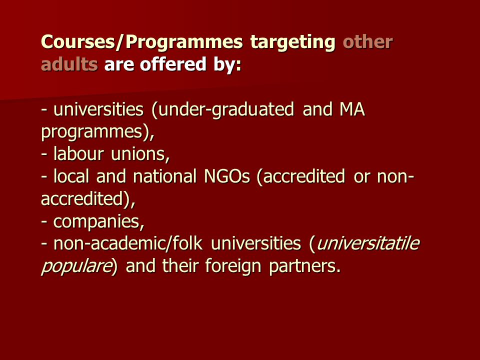 Courses/Programmes targeting other adults are offered by: - universities (under-graduated and MA programmes), - labour unions, - local and national NGOs (accredited or non-accredited), - companies, - non-academic/folk universities (universitatile populare) and their foreign partners.