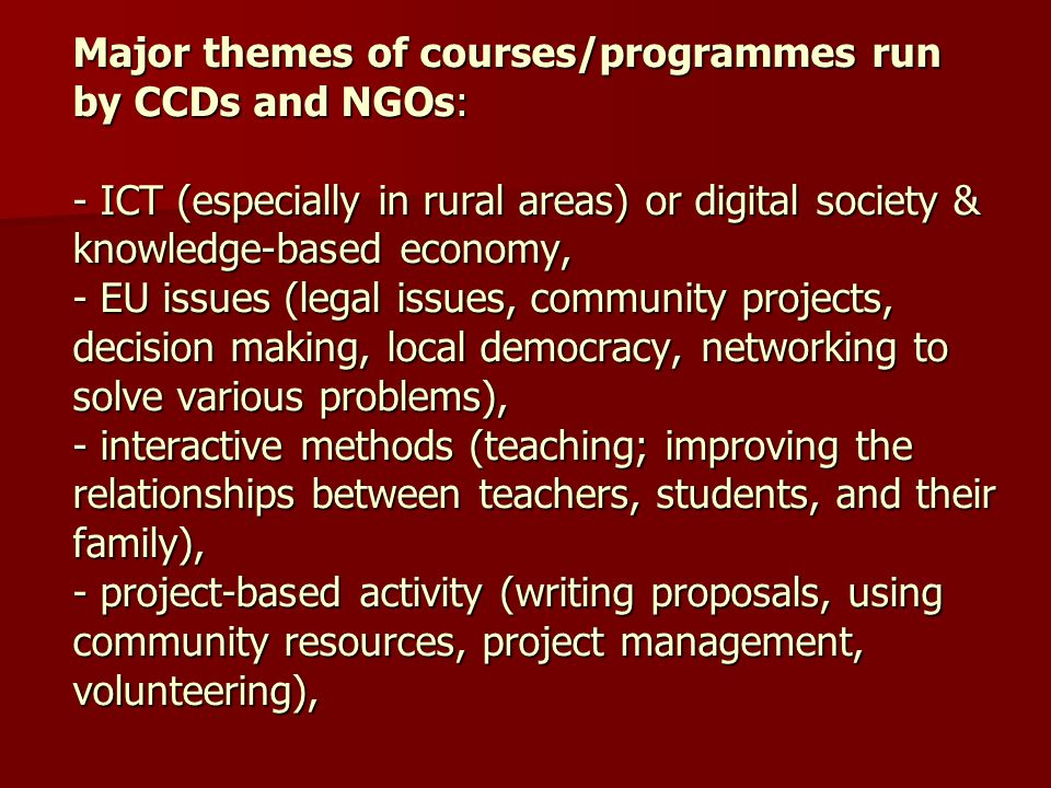 Major themes of courses/programmes run by CCDs and NGOs: - ICT (especially in rural areas) or digital society & knowledge-based economy, - EU issues (legal issues, community projects, decision making, local democracy, networking to solve various problems), - interactive methods (teaching; improving the relationships between teachers, students, and their family), - project-based activity (writing proposals, using community resources, project management, volunteering),