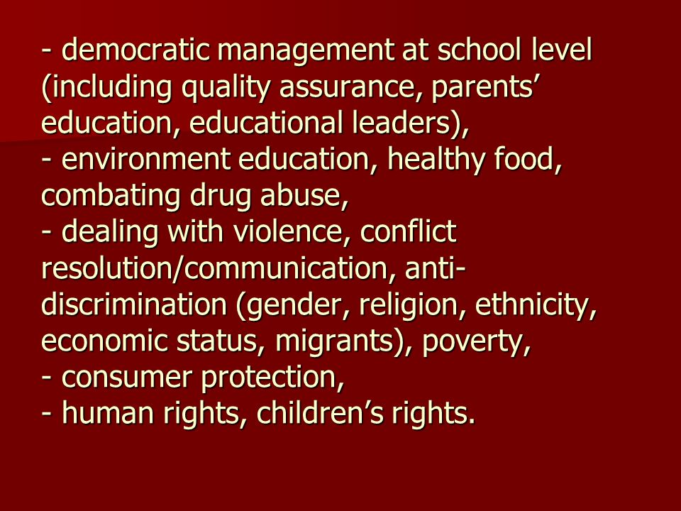 - democratic management at school level (including quality assurance, parents' education, educational leaders), - environment education, healthy food, combating drug abuse, - dealing with violence, conflict resolution/communication, anti-discrimination (gender, religion, ethnicity, economic status, migrants), poverty, - consumer protection, - human rights, children's rights.
