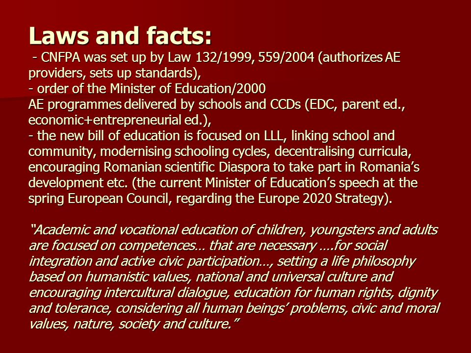 Laws and facts: - CNFPA was set up by Law 132/1999, 559/2004 (authorizes AE providers, sets up standards), - order of the Minister of Education/2000 AE programmes delivered by schools and CCDs (EDC, parent ed., economic+entrepreneurial ed.), - the new bill of education is focused on LLL, linking school and community, modernising schooling cycles, decentralising curricula, encouraging Romanian scientific Diaspora to take part in Romania's development etc.