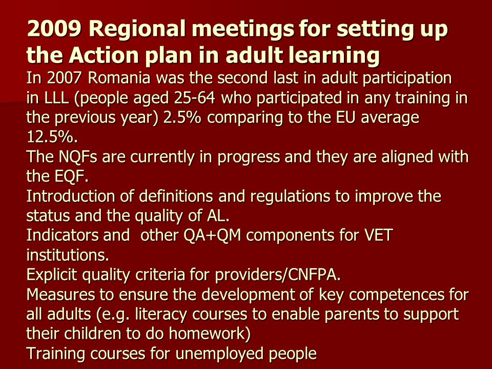 2009 Regional meetings for setting up the Action plan in adult learning In 2007 Romania was the second last in adult participation in LLL (people aged 25-64 who participated in any training in the previous year) 2.5% comparing to the EU average 12.5%.