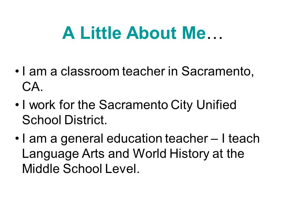 A Little About Me… I am a classroom teacher in Sacramento, CA.