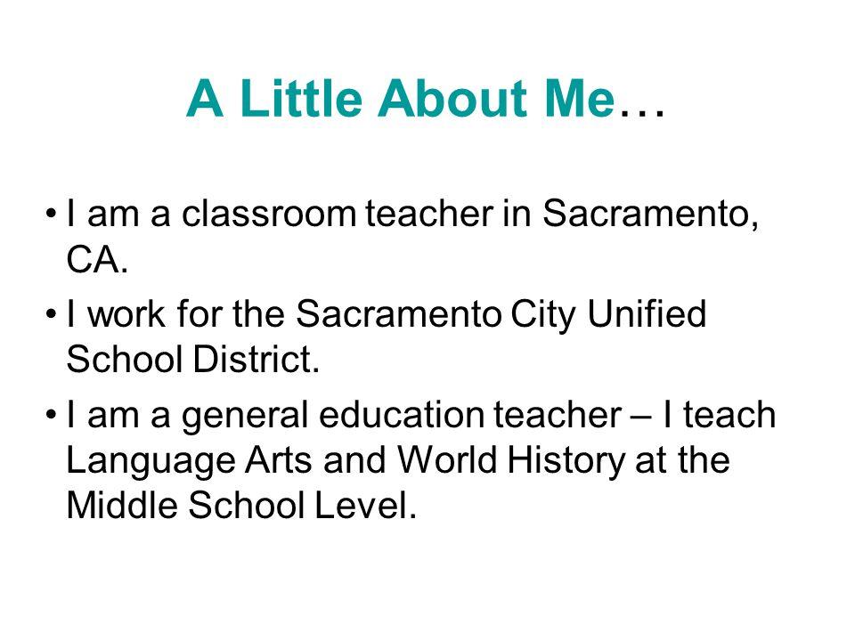 A Little About Me… I am a classroom teacher in Sacramento, CA.