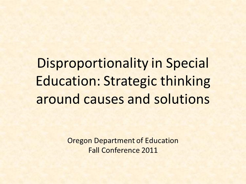 Disproportionality in Special Education: Strategic thinking around causes and solutions Oregon Department of Education Fall Conference 2011